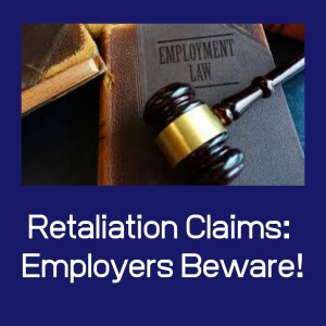 RETALIATION CLAIMS: EMPLOYERS BEWARE!